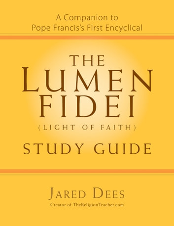 The Lumen Fidei (Light of Faith) Study Guide - A Companion to Pope Francis's First Encyclical ebook by Jared Dees