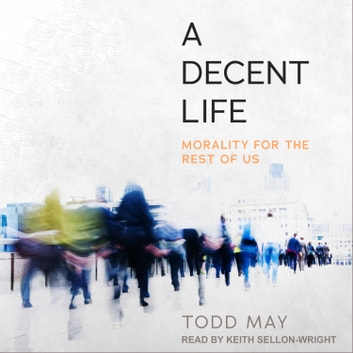 A Decent Life - Morality for the Rest of Us audiobook by Todd May