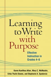 Learning to Write with Purpose - Effective Instruction in Grades 4-8 ebook by Karen Kuelthau Allan, PhD,Mary C. McMackin, EdD,Erika Thulin Dawes, EdD,Stephanie A. Spadorcia, PhD