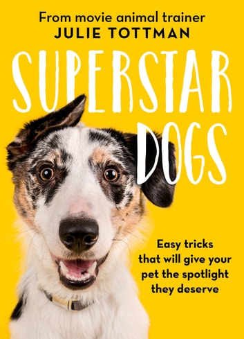 Superstar Dogs - Easy tricks that will give your pet the spotlight they deserve ebook by Julie Tottman