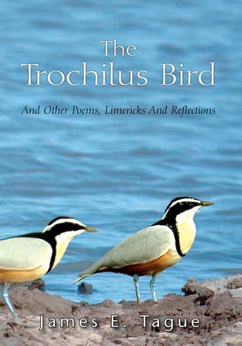 The Trochilus Bird - And Other Poems, Limericks and Reflections ebook by James E. Tague