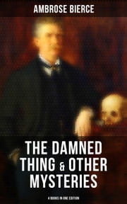 The Damned Thing & Other Ambrose Bierce's Mysteries (4 Books in One Edition) - Including An Occurrence at Owl Creek Bridge, The Devil's Dictionary & Chickamauga ebook by Ambrose Bierce