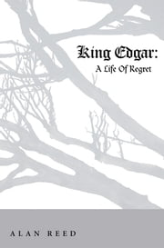King Edgar - A Life Of Regret ebook by Alan Reed