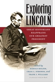 Exploring Lincoln: Great Historians Reappraise Our Greatest President ebook by Harold Holzer,Craig L. Symonds,Frank J. Williams