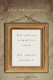 Un'unica semplice cosa - Un unico quadro ebook by Lisa Ghilarducci