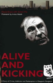 Alive and Kicking - A Story of Crime, Addiction and Redemption in Glasgow's Gangland ebook by David Bryce