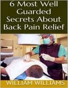6 Most Well Guarded Secrets About Back Pain Relief ebook by William Williams