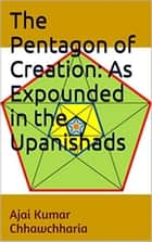 The Pentagon of Creation: As Expounded in the Upanishads ebook by Ajai Kumar Chhawchharia