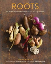 Roots - The Definitive Compendium with more than 225 Recipes ebook by Diane Morgan,Antonis Achilleos,Deborah Madison