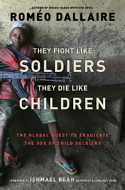 They Fight Like Soldiers, They Die Like Children - The Global Quest to Eradicate the Use of Child Soldiers ebook by Roméo Dallaire