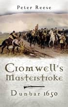 Cromwell's Masterstroke - Dunbar 1650 ebook by Peter Reese
