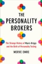 The Personality Brokers - The Strange History of Myers-Briggs and the Birth of Personality Testing ebook by Merve Emre