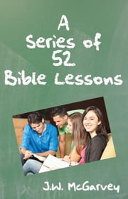 A Series of 52 Bible Lessons - For The Use of Intermediate And Advanced Classes In The Sunday School ebook by J.W. McGarvey