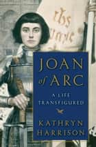 Joan of Arc - A Life Transfigured eBook by Kathryn Harrison