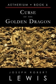 Curse of the Golden Dragon (Aetherium, Book 6 of 7) ebook by Joseph Robert Lewis
