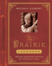 My Prairie Cookbook - Memories and Frontier Food from My Little House to Yours ebook by Melissa Gilbert,Dane Holweger