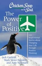 Chicken Soup for the Soul: The Power of Positive - 101 Inspirational Stories about Changing Your Life through Positive Thinking eBook by Jack Canfield, Mark Victor Hansen, Amy Newmark
