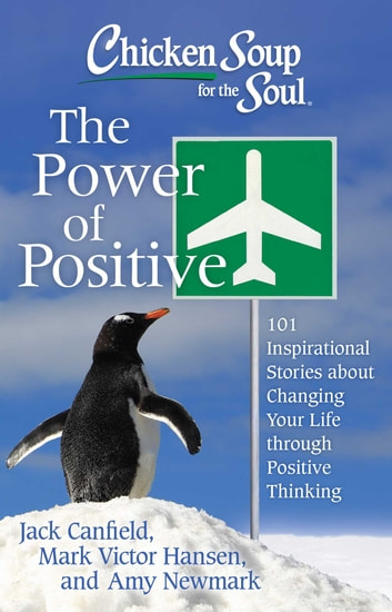 Chicken Soup for the Soul: The Power of Positive - 101 Inspirational Stories about Changing Your Life through Positive Thinking ebook by Jack Canfield,Mark Victor Hansen,Amy Newmark
