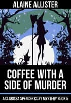 Coffee With a Side of Murder - A Clarissa Spencer Cozy Mystery, #5 ebook by Alaine Allister