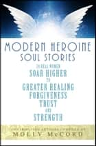 Modern Heroine Soul Stories: 24 Real Women Soar Higher to Greater Healing, Forgiveness, Trust and Strength ebook by Molly McCord