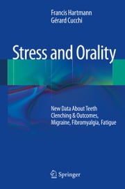 Stress and Orality - New Data About Teeth Clenching & Outcomes, Migraine, Fibromyalgia, Fatigue ebook by Francis Hartmann,Gérard Cucchi