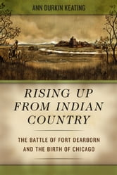 Rising Up from Indian Country - The Battle of Fort Dearborn and the Birth of Chicago ebook by Ann Durkin Keating