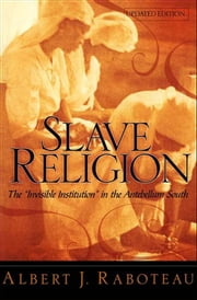 "Slave Religion : The ""Invisible Institution"" in the Antebellum South ebook by Albert J. Raboteau"
