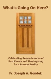 What's Going On Here?: Celebrating Remembrances of Past Events and Thanksgiving for a Present Reality ebook by Gondek,Fr. Joseph A.