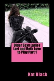 Older Sexy Ladies Lori and Beth Love to Play Part 1 ebook by Kat Black
