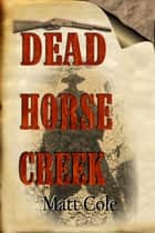 Dead Horse Creek ebook by Matt Cole