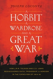 A Hobbit, a Wardrobe, and a Great War - How J.R.R. Tolkien and C.S. Lewis Rediscovered Faith, Friendship, and Heroism in the Cataclysm of 1914-18 ebook by Joseph Loconte