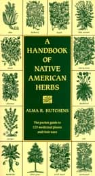 A Handbook of Native American Herbs ebook by Alma R. Hutchens