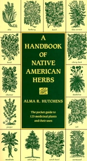 A Handbook of Native American Herbs - The Pocket Guide to 125 Medicinal Plants and Their Uses ebook by Alma R. Hutchens