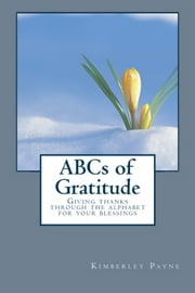 ABCs of Gratitude: Giving thanks through the alphabet for your blessings ebook by Kimberley Payne
