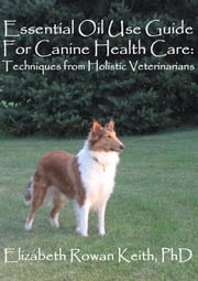 Essential Oil Use Guide For Canine Health Care: Techniques from Holistic Veterinarians ebook by Elizabeth Rowan Keith