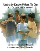 Nobody Knew What to Do - A Story about Bullying ebook by Becky McCain, Todd Leonardo