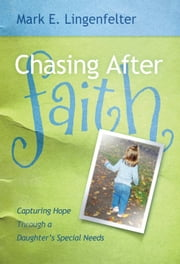Chasing After Faith - Capturing Hope Through a Daughter's Special Needs ebook by Mark E. Lingenfelter