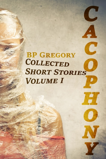 Cacophony: Collected Short Stories Volume One ebook by BP Gregory