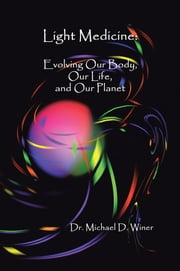 Light Medicine - Evolving Our Body, Our Life, and Our Planet ebook by Dr. Michael D. Winer