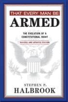 That Every Man Be Armed - The Evolution of a Constitutional Right. Revised and Updated Edition. ebook by Stephen P. Halbrook