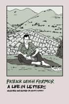 Patrick Leigh Fermor: A Life in Letters ebook by Patrick Leigh Fermor, Adam Sisman