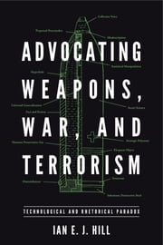 Advocating Weapons, War, and Terrorism - Technological and Rhetorical Paradox eBook by Ian E. J. Hill