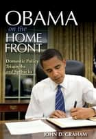 Obama on the Home Front - Domestic Policy Triumphs and Setbacks ebook by John D. Graham
