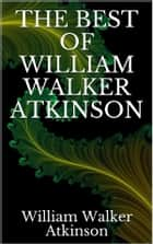 The best of William Walker Atkinson ebook by William Walker Atkinson