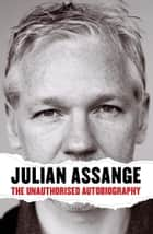 Julian Assange: The Unauthorised Autiobiography - The Unauthorised Autiobiography ebook by Julian Assange