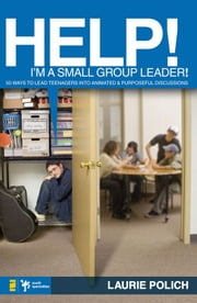 Help! I'm a Small-Group Leader! - 50 Ways to Lead Teenagers into Animated and Purposeful Discussions ebook by Laurie Polich