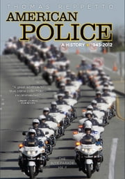 American Police, A History: 1945-2012 - The Blue Parade, Vol. II ebook by Thomas A. Reppetto