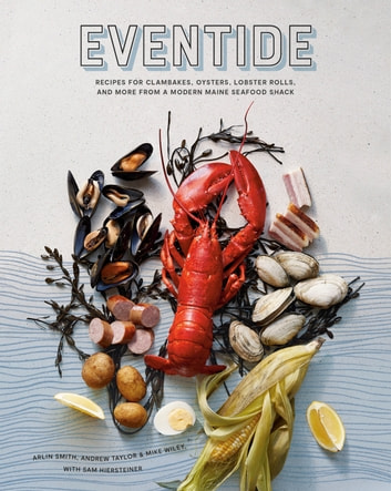 Eventide - Recipes for Clambakes, Oysters, Lobster Rolls, and More from a Modern Maine Seafood Shack eBook by Arlin Smith,Andrew Taylor,Mike Wiley,Sam Hiersteiner