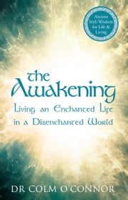 The Awakening: Living an Enchanted Life in a Disenchanted World ebook by Colm O'Connor