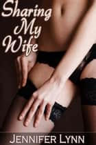 Sharing My Wife [Cuckold, Taboo, Voyeur Erotica] ebook by Jennifer Lynn